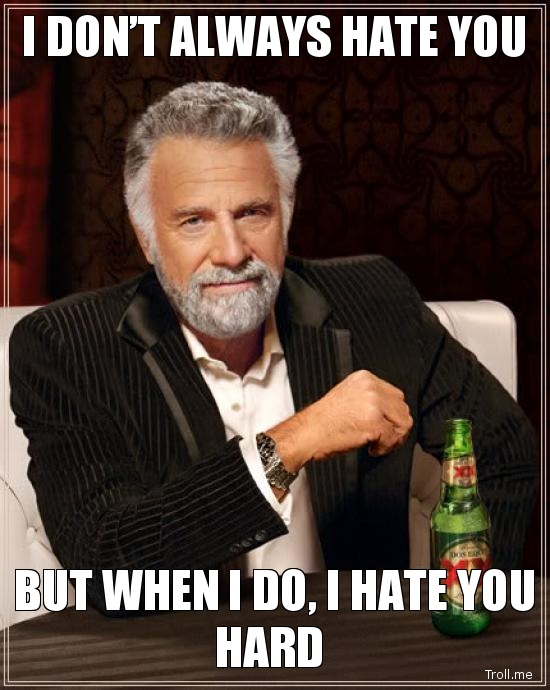 I Dont Always Hate You But When I Do I Hate You Hard Meme