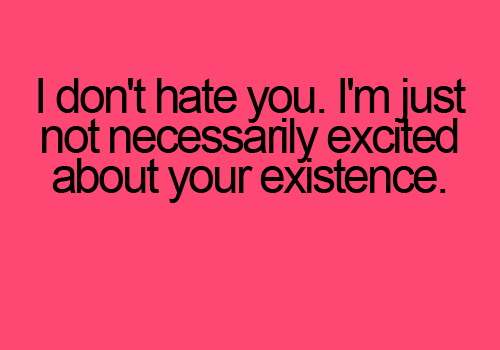 I Dont Hate You. Im Just Not Necessarily Quotes Image