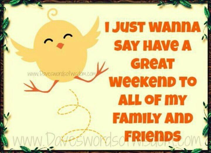 I Just Wanna Say Have A Great Weekend To All Of My Family And Friend Wishes Image