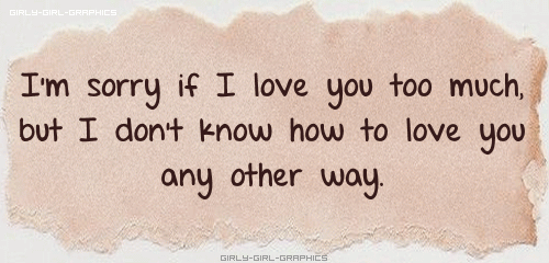 I'm Sorry If I Love You Too Much But I Don't Know How To Love You Any Other Way Quotes